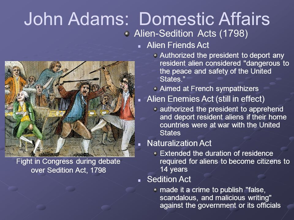 John Adams: Domestic Affairs Alien-Sedition Acts (1798) Alien Friends Act Authorized the president to deport any resident alien considered