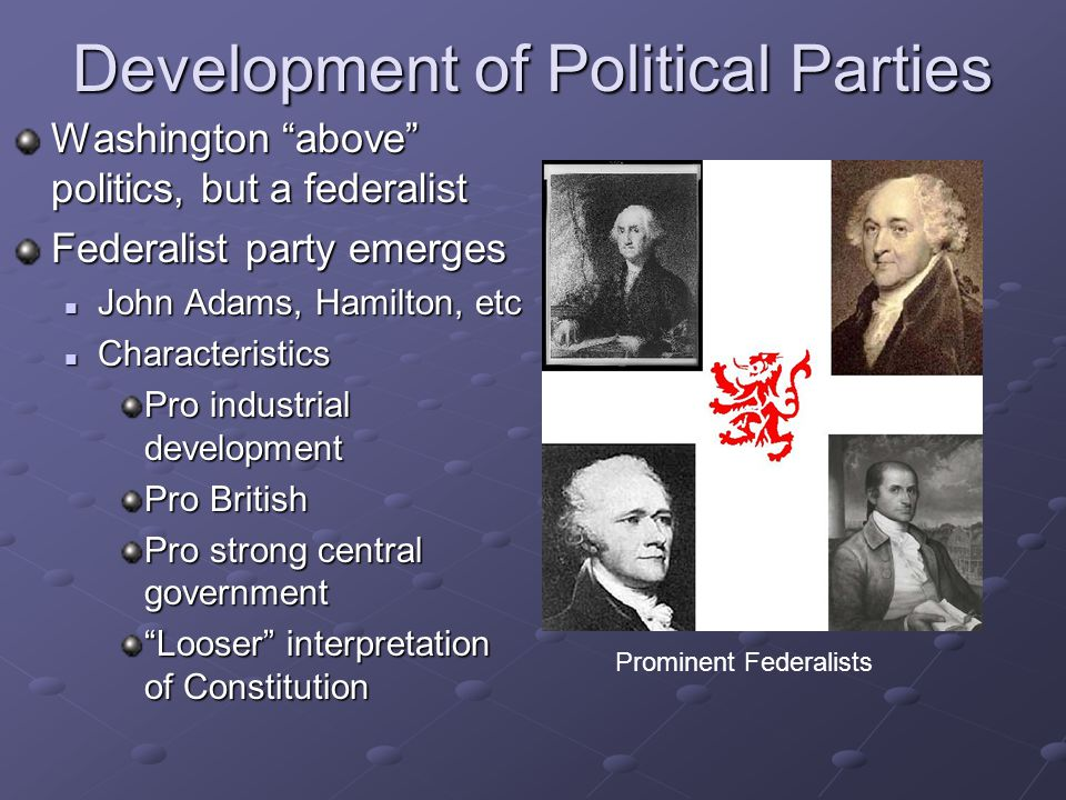 "Development of Political Parties Washington ""above"" politics, but a federalist Federalist party emerges John Adams, Hamilton, etc Characteristics Pro"