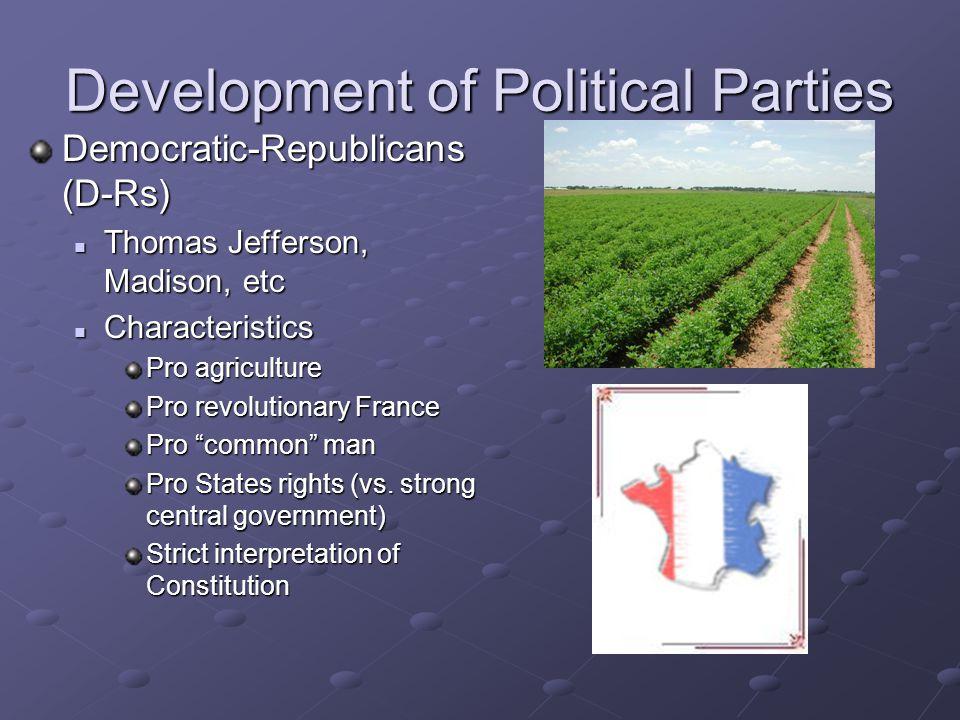 "Democratic-Republicans (D-Rs) Thomas Jefferson, Madison, etc Characteristics Pro agriculture Pro revolutionary France Pro ""common"" man Pro States righ"