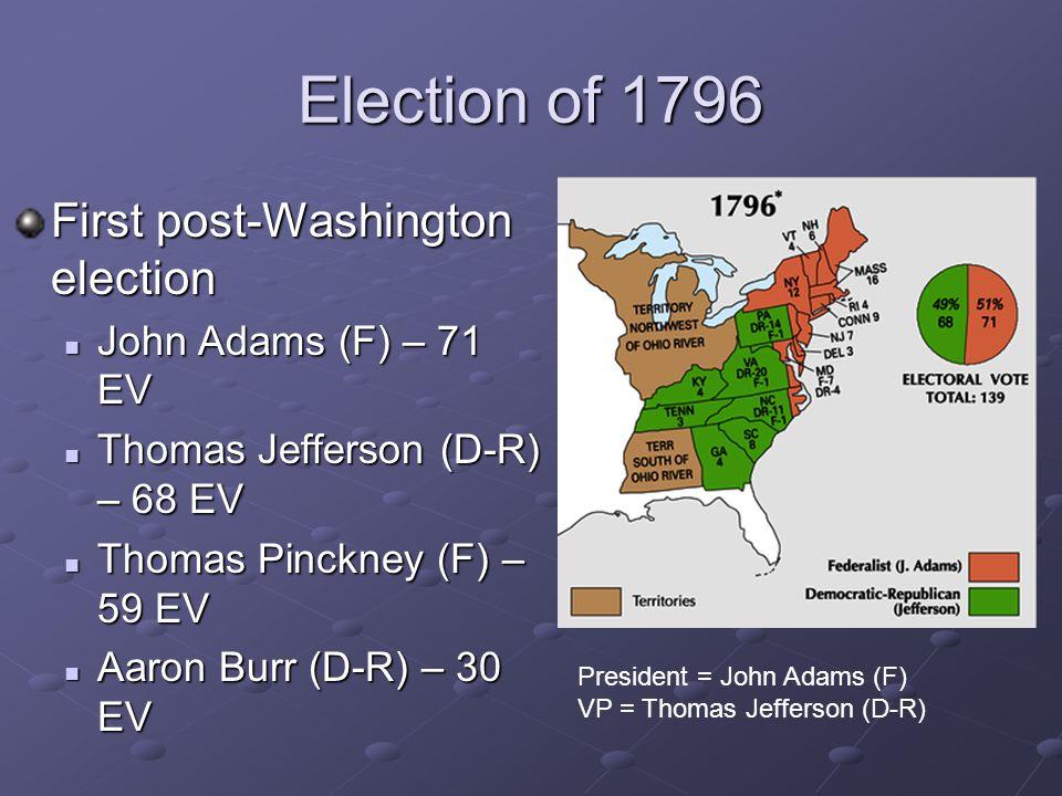 Election of 1796 First post-Washington election John Adams (F) – 71 EV Thomas Jefferson (D-R) – 68 EV Thomas Pinckney (F) – 59 EV Aaron Burr (D-R) – 3