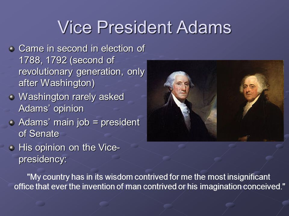 Vice President Adams Came in second in election of 1788, 1792 (second of revolutionary generation, only after Washington) Washington rarely asked Adam