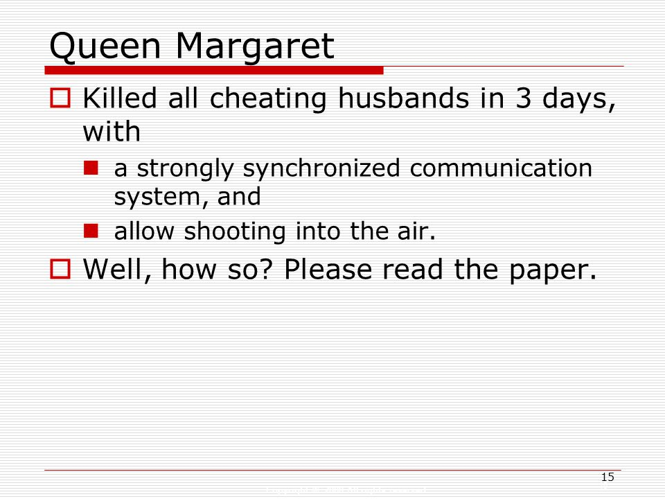 Copyright © 2008 All rights reserved 15 Queen Margaret  Killed all cheating husbands in 3 days, with a strongly synchronized communication system, and allow shooting into the air.