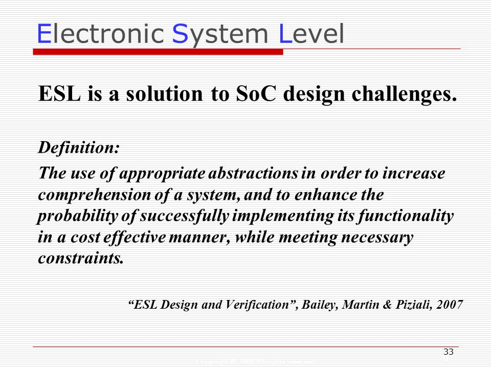 Copyright © 2008 All rights reserved 33 Electronic System Level ESL is a solution to SoC design challenges.
