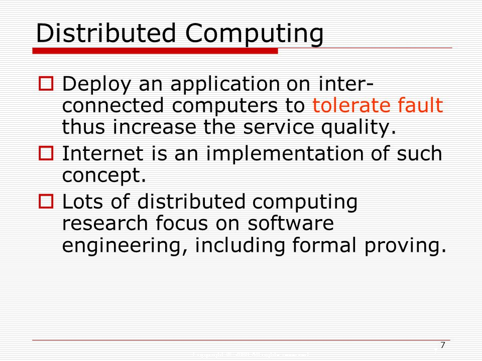Copyright © 2008 All rights reserved 7 7 Distributed Computing  Deploy an application on inter- connected computers to tolerate fault thus increase the service quality.