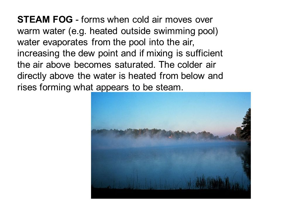 STEAM FOG - forms when cold air moves over warm water (e.g.