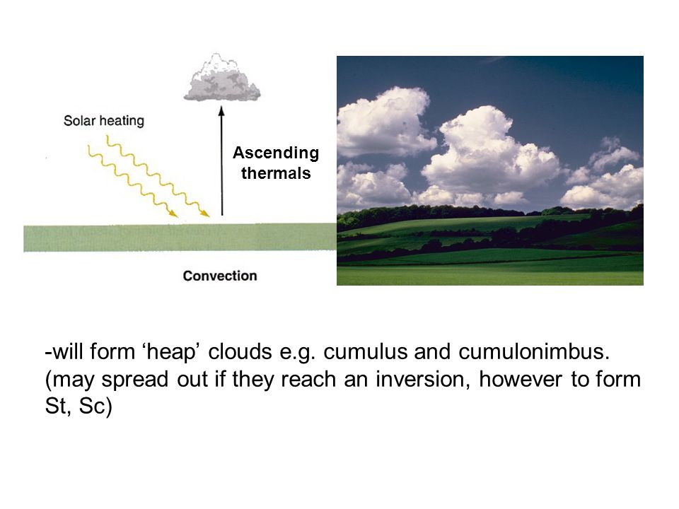 -will form 'heap' clouds e.g. cumulus and cumulonimbus.