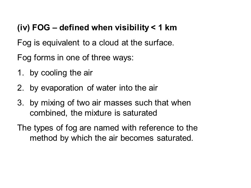 (iv) FOG – defined when visibility < 1 km Fog is equivalent to a cloud at the surface.