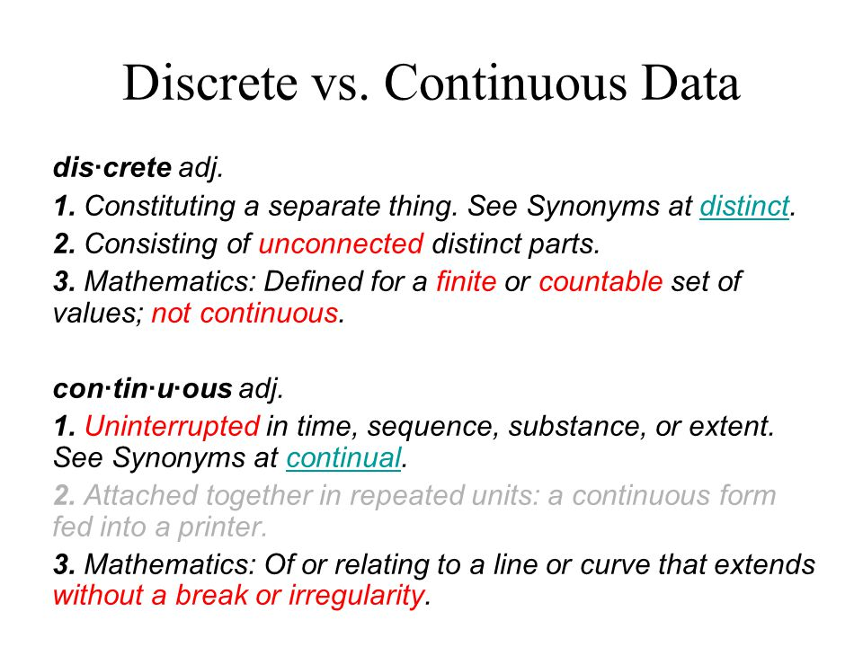 Discrete vs. Continuous Data dis·crete adj. 1. Constituting a separate thing.