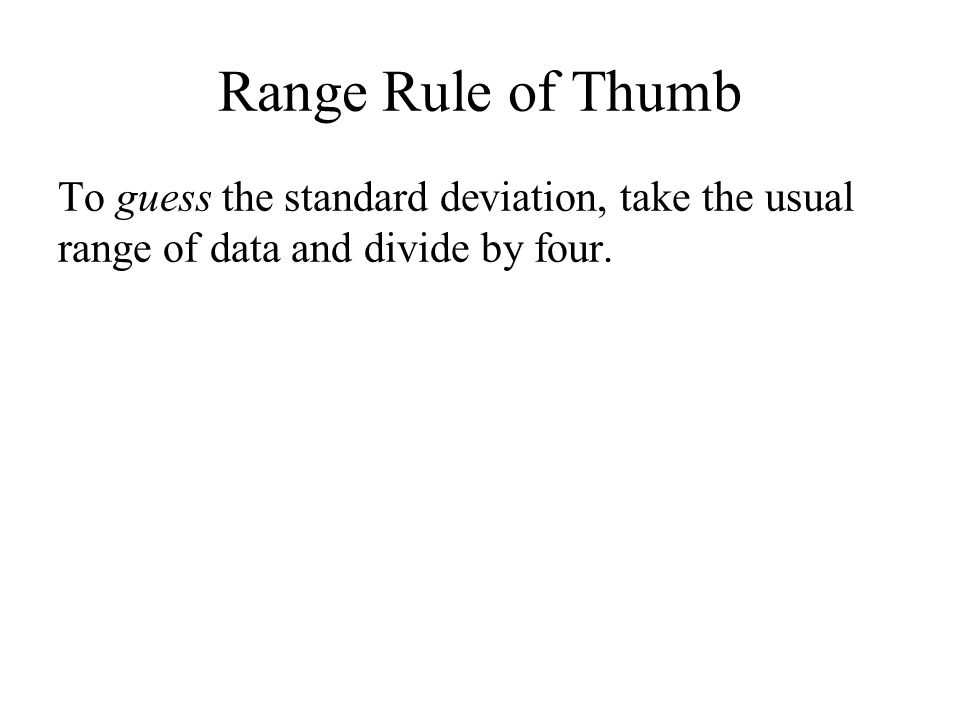 Range Rule of Thumb To guess the standard deviation, take the usual range of data and divide by four.