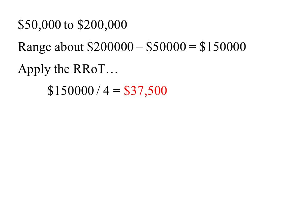 $50,000 to $200,000 Range about $200000 – $50000 = $150000 Apply the RRoT… $150000 / 4 = $37,500