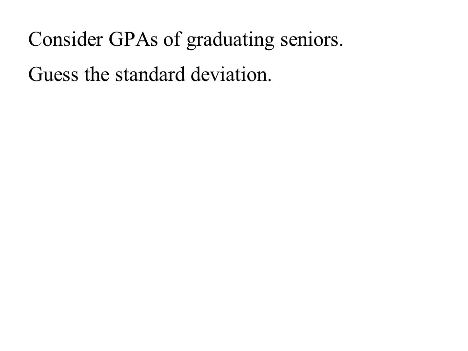 Consider GPAs of graduating seniors. Guess the standard deviation.