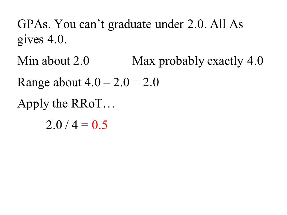 GPAs. You can't graduate under 2.0. All As gives 4.0.