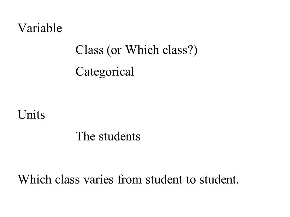 Variable Class (or Which class ) Categorical Units The students Which class varies from student to student.