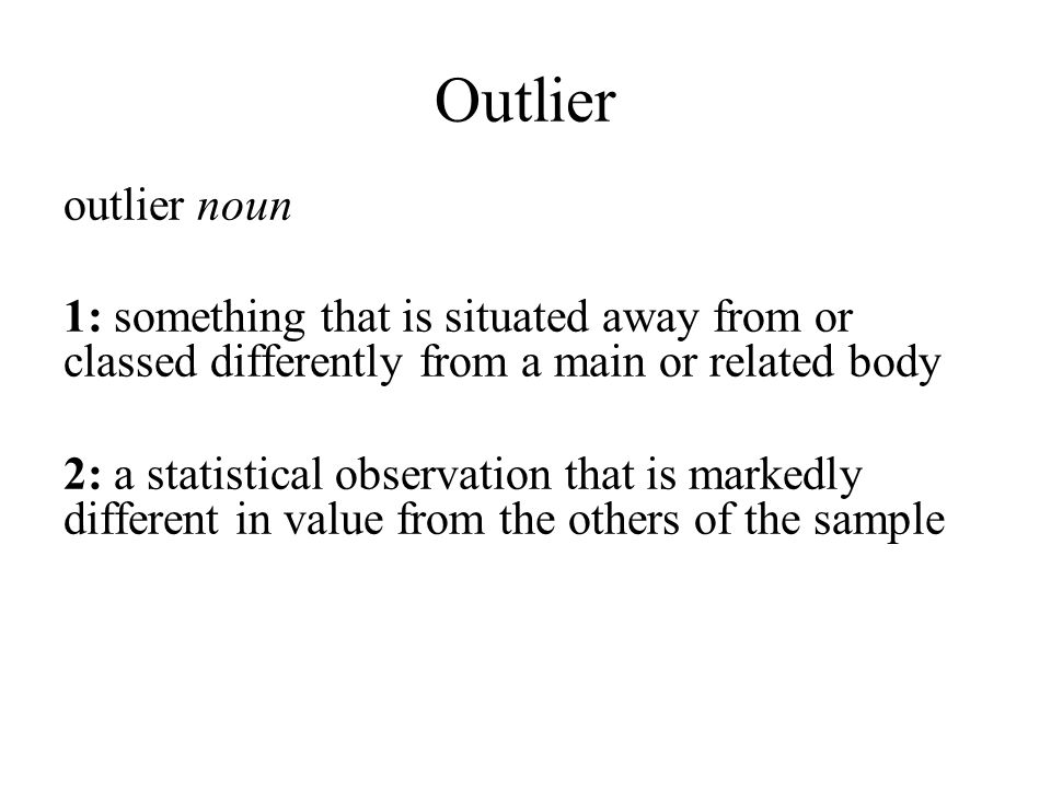 Outlier outlier noun 1: something that is situated away from or classed differently from a main or related body 2: a statistical observation that is markedly different in value from the others of the sample