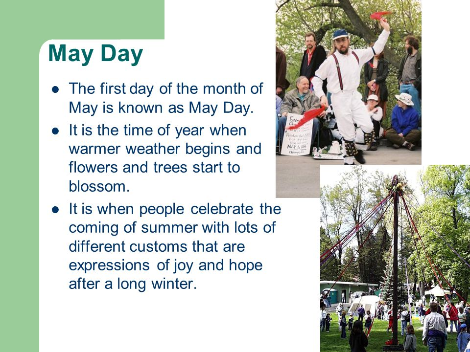 May Day The first day of the month of May is known as May Day.