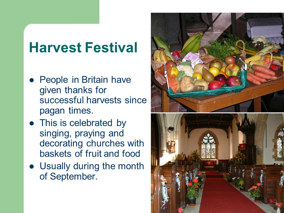 Harvest Festival People in Britain have given thanks for successful harvests since pagan times.