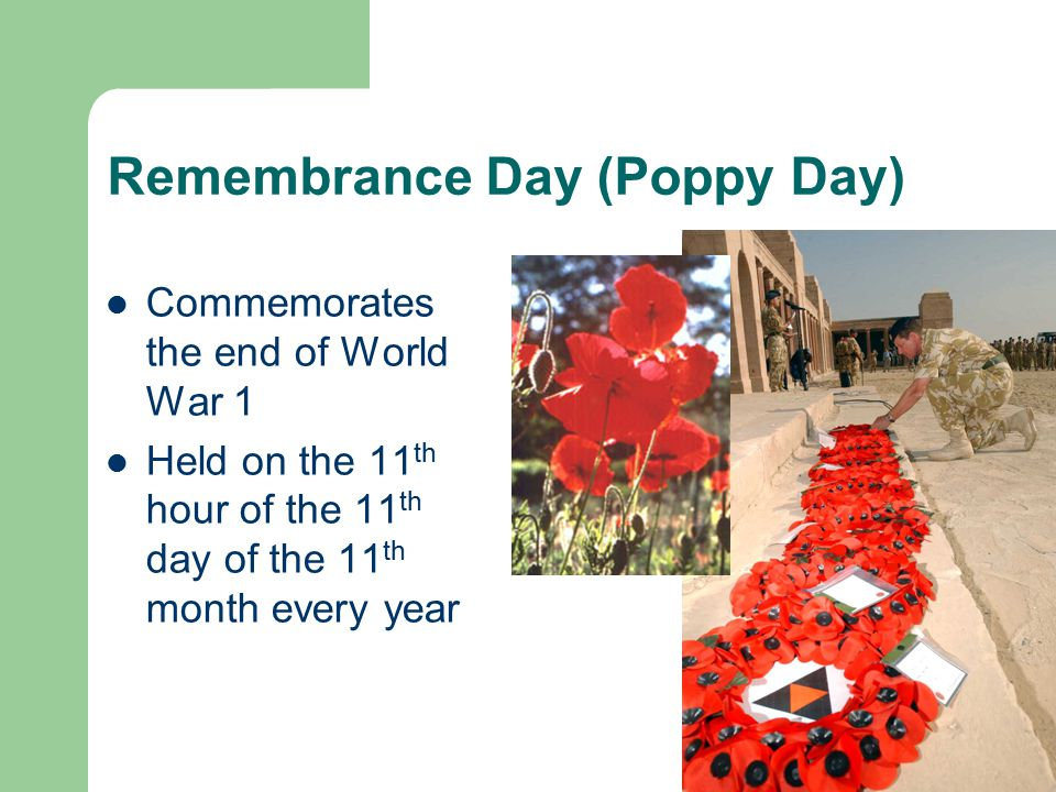 Remembrance Day (Poppy Day) Commemorates the end of World War 1 Held on the 11 th hour of the 11 th day of the 11 th month every year