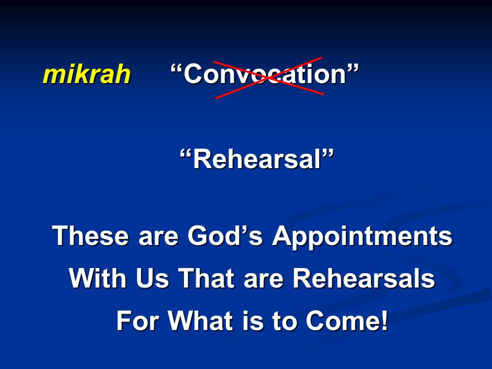 mikrah Convocation Rehearsal Rehearsal These are God's Appointments With Us That are Rehearsals For What is to Come!