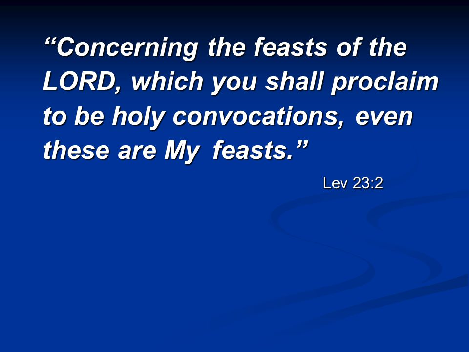 Concerning the feasts of the LORD, which you shall proclaim to be holy convocations, even these are My feasts. Lev 23:2