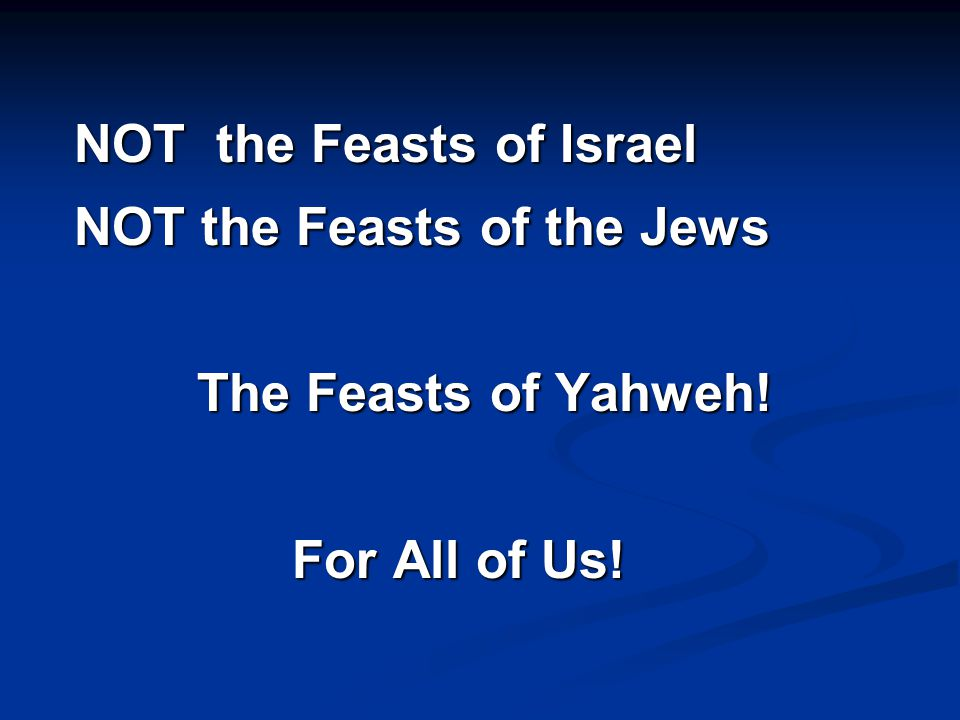 NOT the Feasts of Israel NOT the Feasts of the Jews The Feasts of Yahweh! For All of Us!