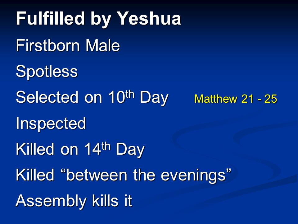 "Fulfilled by Yeshua Firstborn Male Spotless Selected on 10 th Day Matthew 21 - 25 Inspected Killed on 14 th Day Killed ""between the evenings"" Assembly"