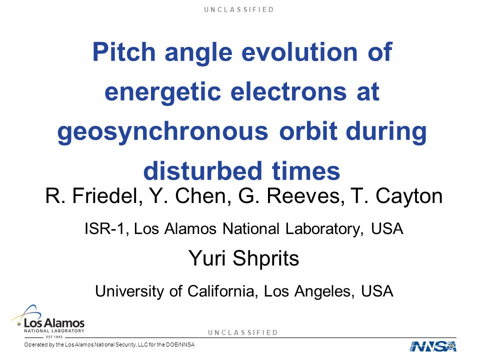 U N C L A S S I F I E D Slide 12 Operated by the Los Alamos National Security, LLC for the DOE/NNSA REPW 2007, Rarotonga, Augustl 2007 LANL GEO Pitch Angle observations at all energies 50 keV – 1.5 MeV Losses to <60 o for ~1MeV Losses become less severe as energy decreases Observations are roughly consistent with EMIC theory and modeling