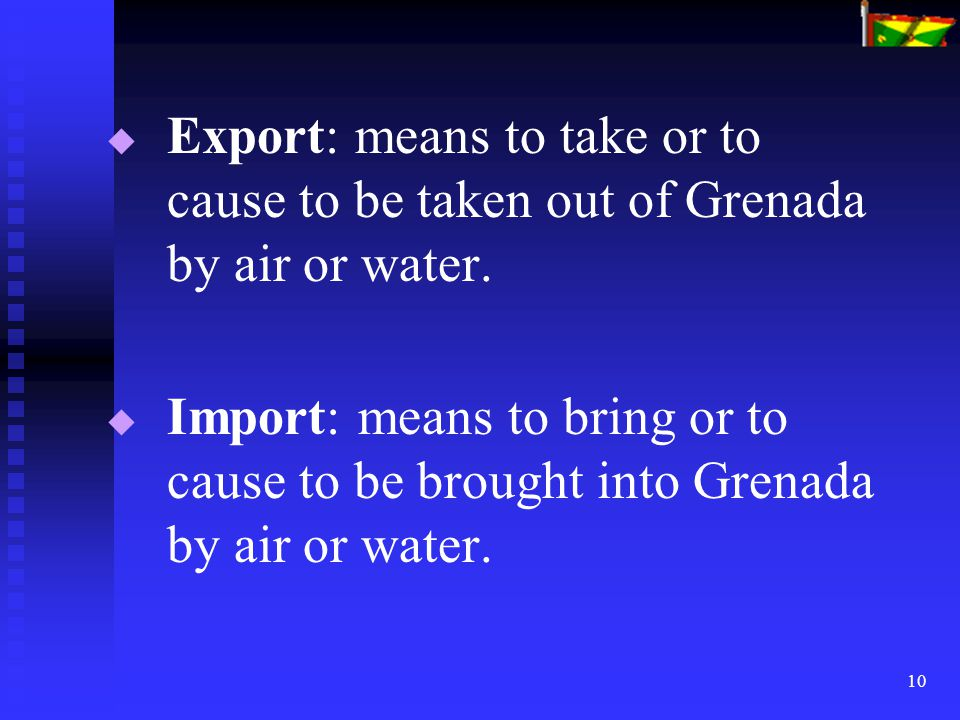 10   Export: means to take or to cause to be taken out of Grenada by air or water.   Import: means to bring or to cause to be brought into Grenada