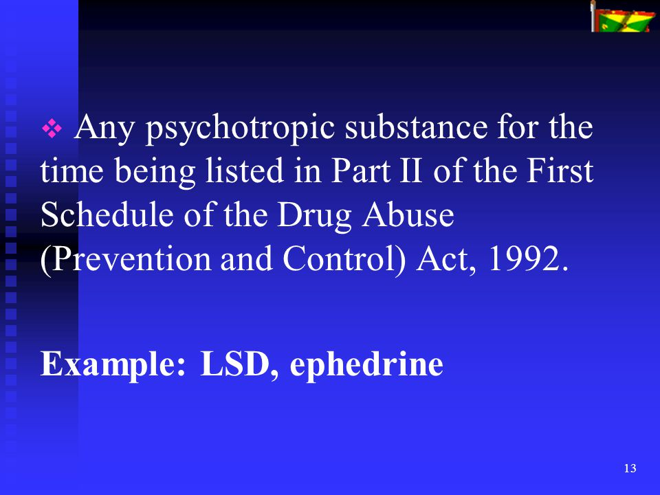 13   Any psychotropic substance for the time being listed in Part II of the First Schedule of the Drug Abuse (Prevention and Control) Act, 1992. Exa