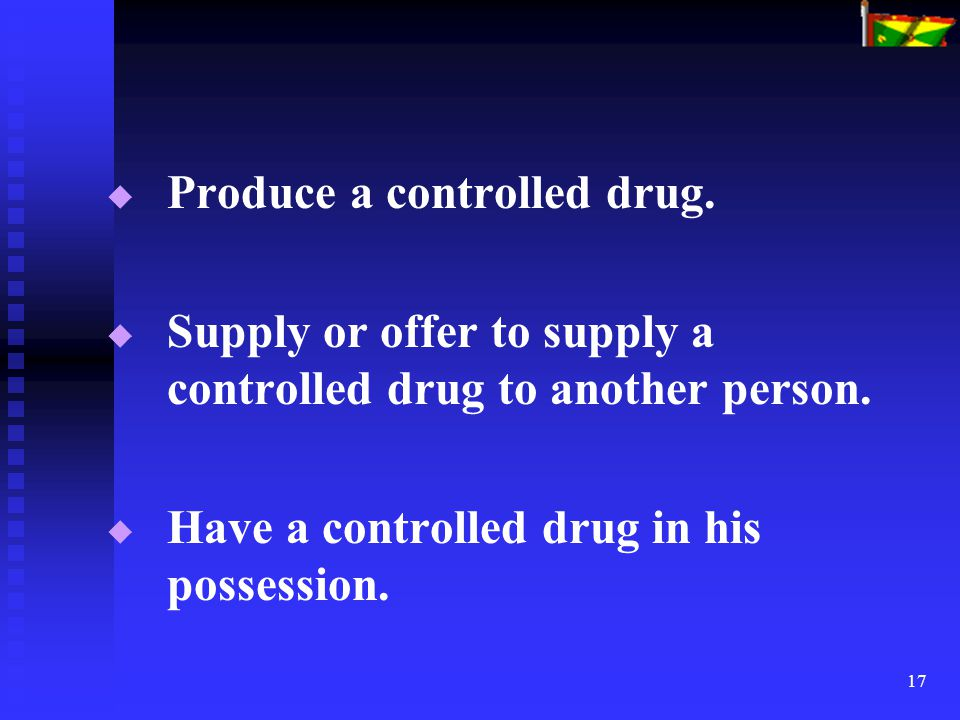 17   Produce a controlled drug.   Supply or offer to supply a controlled drug to another person.   Have a controlled drug in his possession.