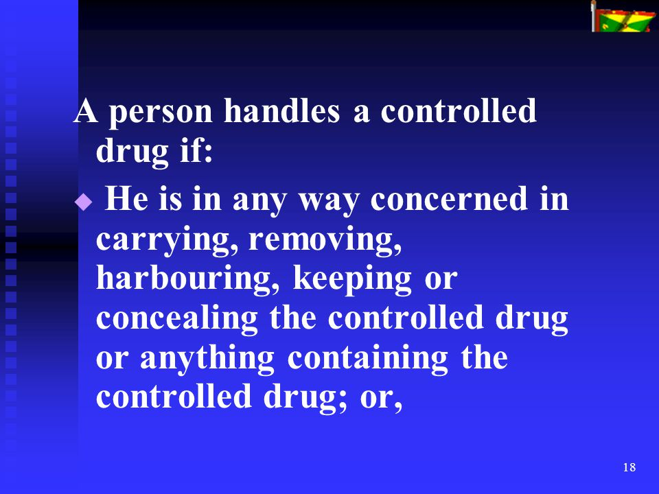 18 A person handles a controlled drug if:   He is in any way concerned in carrying, removing, harbouring, keeping or concealing the controlled drug