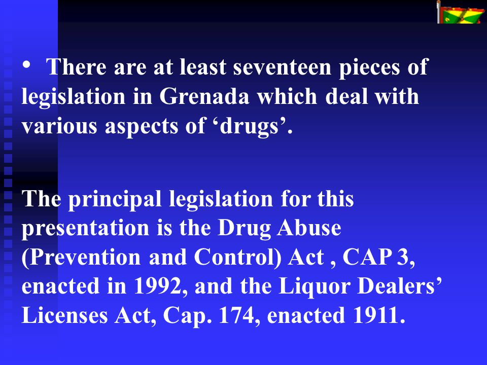 There are at least seventeen pieces of legislation in Grenada which deal with various aspects of 'drugs'. The principal legislation for this presentat