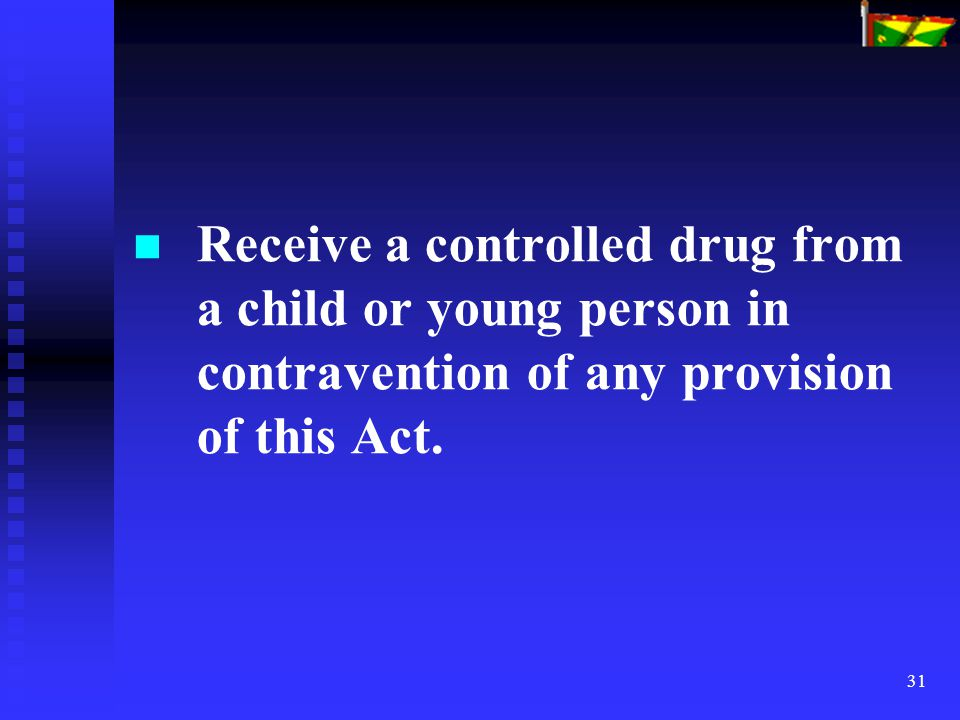 31 Receive a controlled drug from a child or young person in contravention of any provision of this Act.