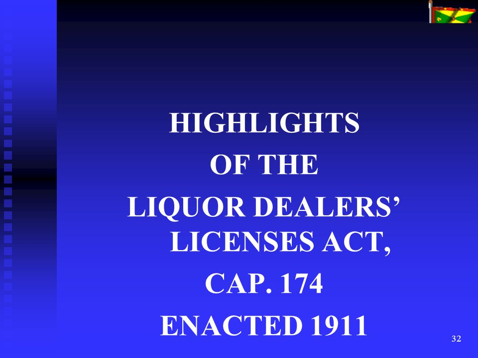 32 HIGHLIGHTS OF THE LIQUOR DEALERS' LICENSES ACT, CAP. 174 ENACTED 1911