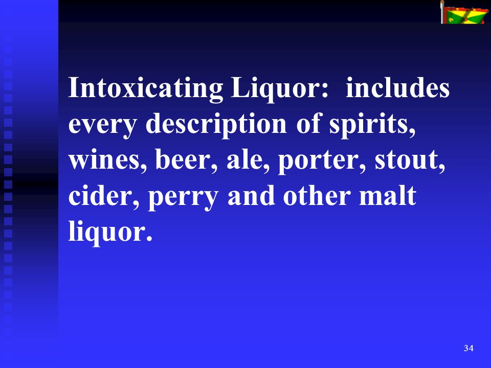 34 Intoxicating Liquor: includes every description of spirits, wines, beer, ale, porter, stout, cider, perry and other malt liquor.