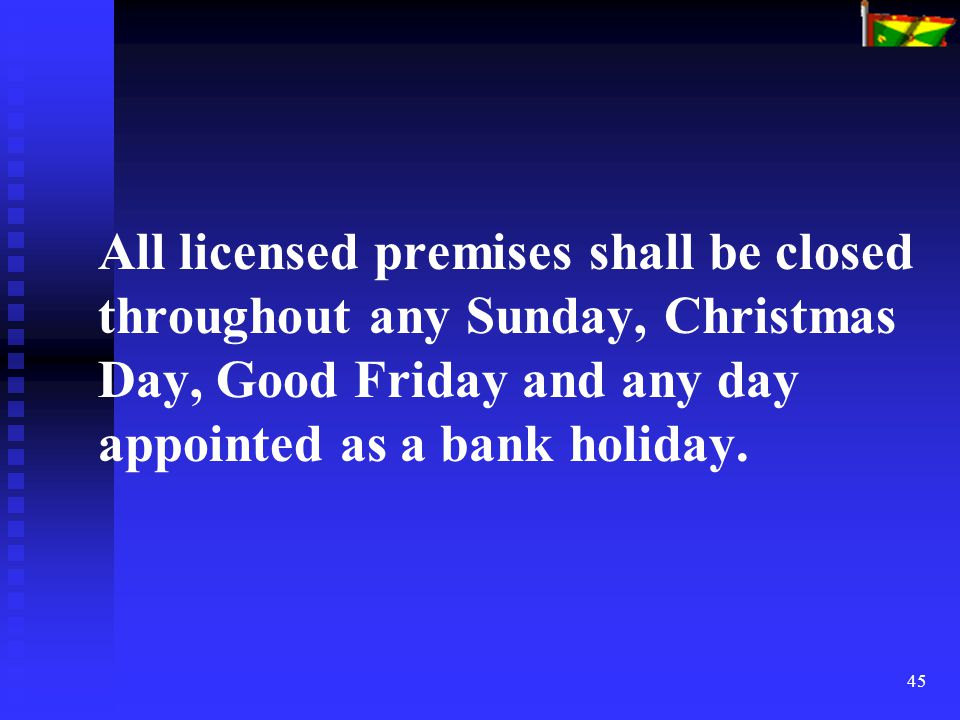 45 All licensed premises shall be closed throughout any Sunday, Christmas Day, Good Friday and any day appointed as a bank holiday.