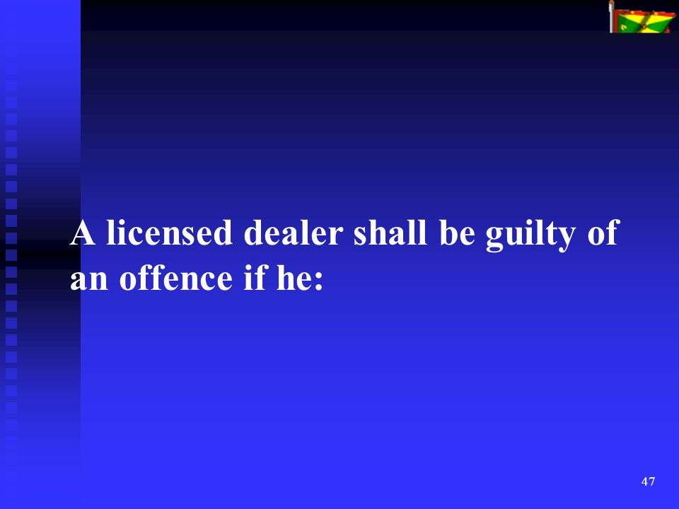 47 A licensed dealer shall be guilty of an offence if he: