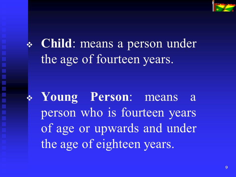 9   Child: means a person under the age of fourteen years.   Young Person: means a person who is fourteen years of age or upwards and under the ag
