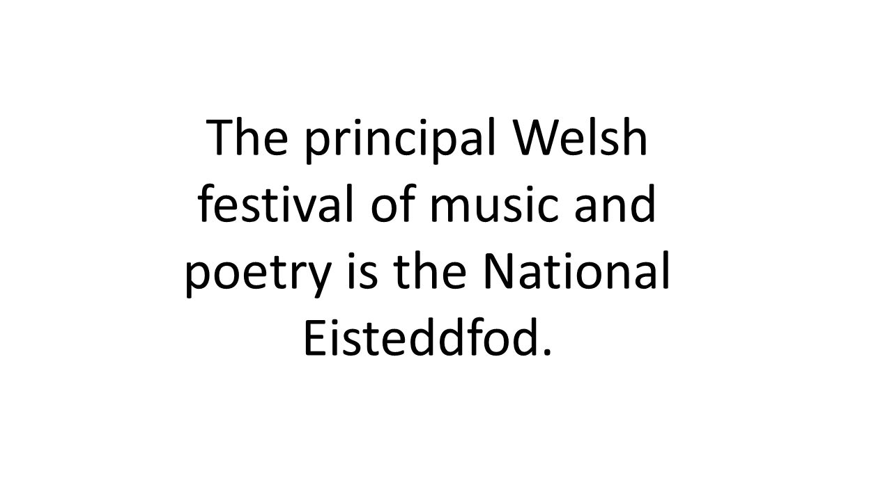 The principal Welsh festival of music and poetry is the National Eisteddfod.