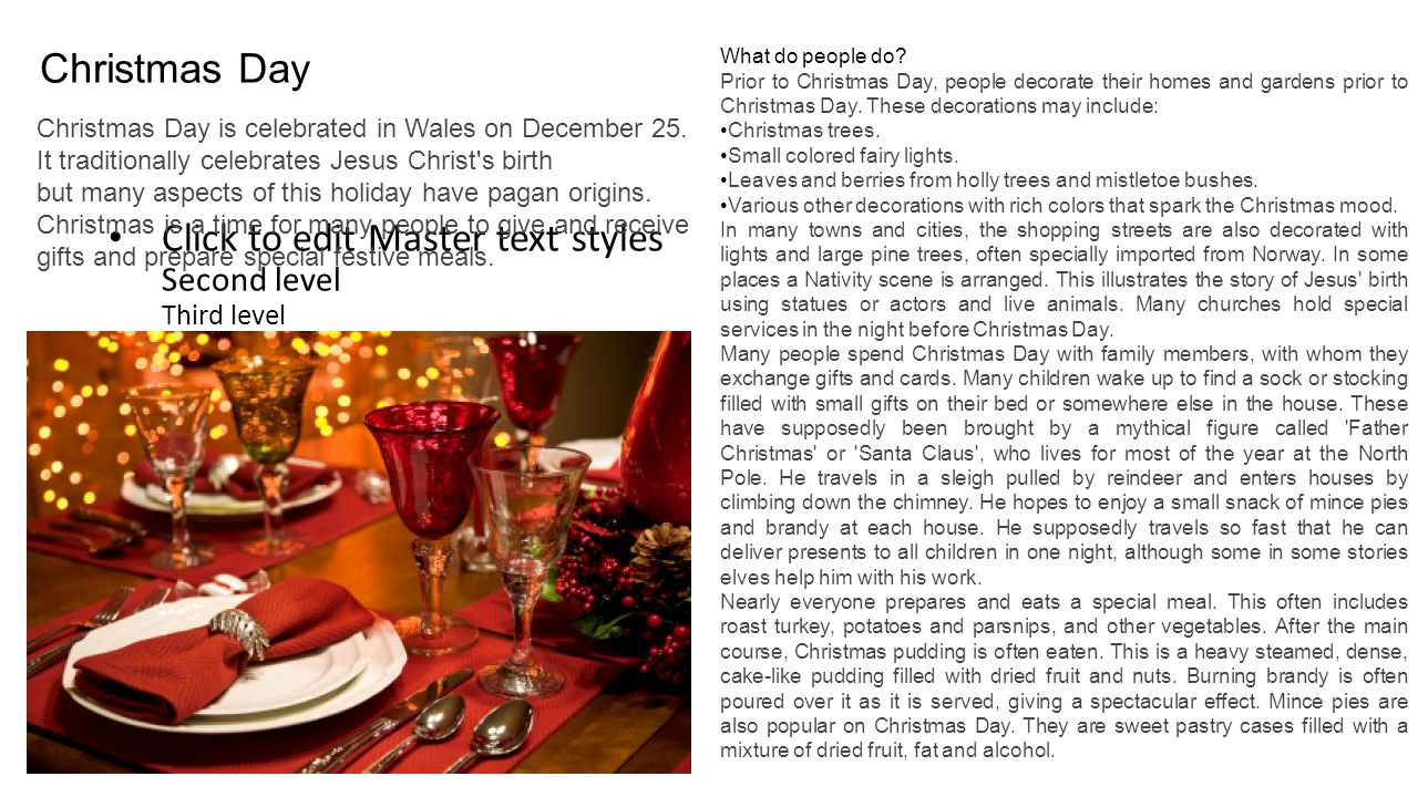 Click to edit Master text styles Second level Third level Fourth level Fifth level Christmas Day Christmas Day is celebrated in Wales on December 25.