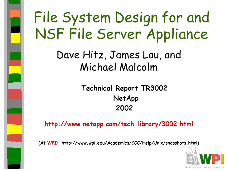 File System Design for and NSF File Server Appliance Dave Hitz, James Lau, and Michael Malcolm Technical Report TR3002 NetApp 2002 http://www.netapp.com/tech_library/3002.html (At WPI: http://www.wpi.edu/Academics/CCC/Help/Unix/snapshots.html)