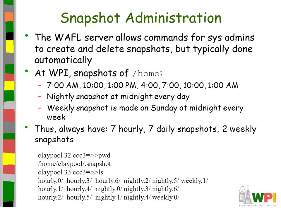 Snapshot Administration The WAFL server allows commands for sys admins to create and delete snapshots, but typically done automatically At WPI, snapshots of /home : –7:00 AM, 10:00, 1:00 PM, 4:00, 7:00, 10:00, 1:00 AM –Nightly snapshot at midnight every day –Weekly snapshot is made on Sunday at midnight every week Thus, always have: 7 hourly, 7 daily snapshots, 2 weekly snapshots claypool 32 ccc3=>>pwd /home/claypool/.snapshot claypool 33 ccc3=>>ls hourly.0/ hourly.3/ hourly.6/ nightly.2/ nightly.5/ weekly.1/ hourly.1/ hourly.4/ nightly.0/ nightly.3/ nightly.6/ hourly.2/ hourly.5/ nightly.1/ nightly.4/ weekly.0/