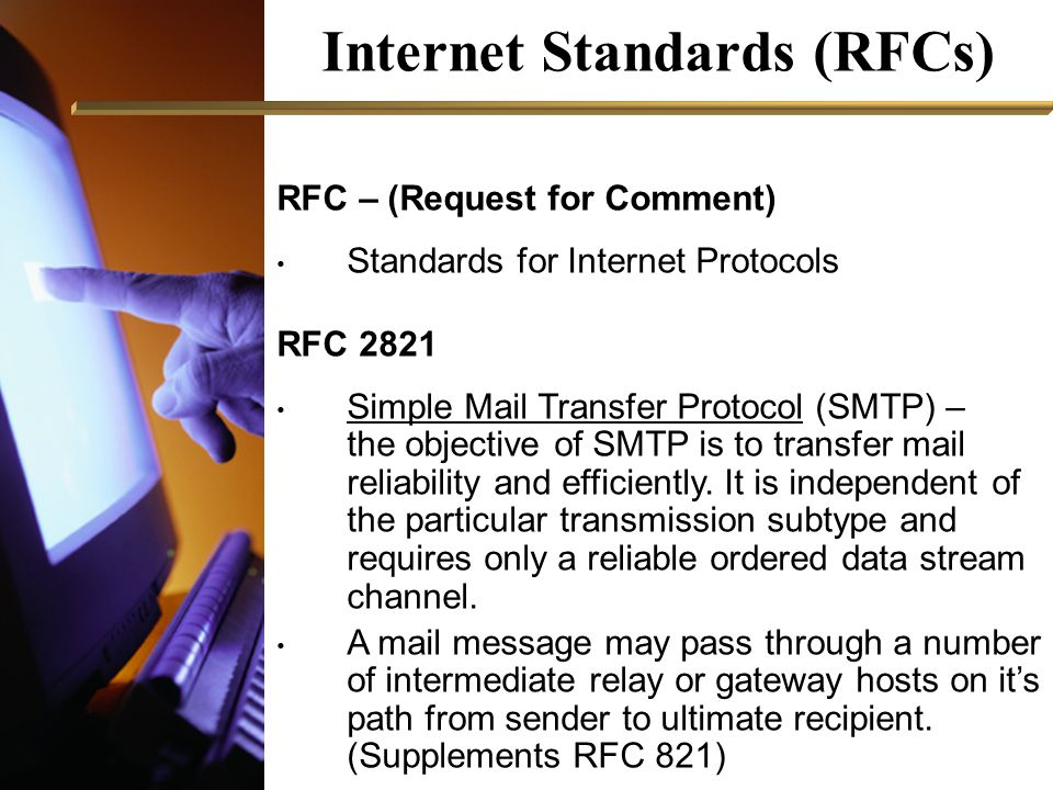 Internet Standards (RFCs) RFC – (Request for Comment) Standards for Internet Protocols RFC 2821 Simple Mail Transfer Protocol (SMTP) – the objective of SMTP is to transfer mail reliability and efficiently.