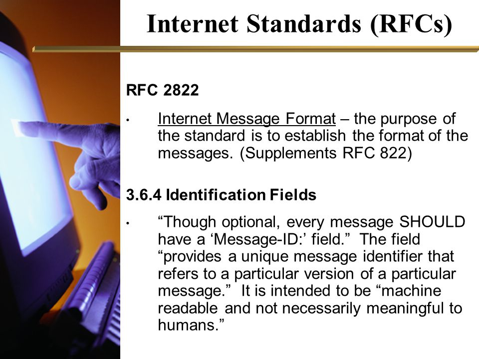 Internet Standards (RFCs) RFC 2822 Internet Message Format – the purpose of the standard is to establish the format of the messages.