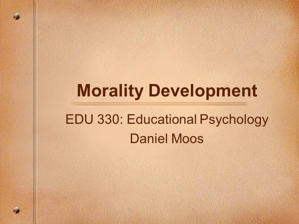 Morality Development EDU 330: Educational Psychology Daniel Moos