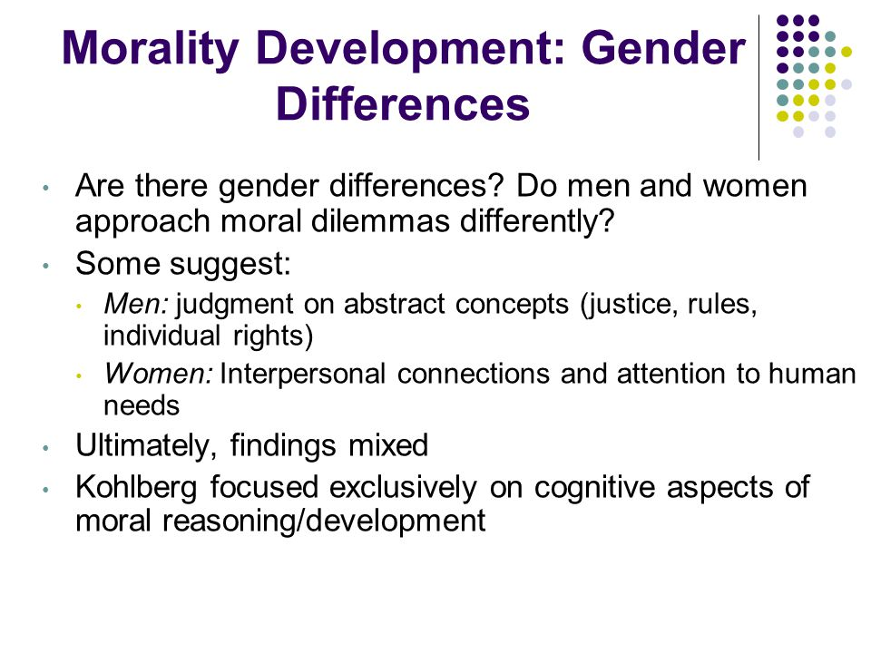 Morality Development: Gender Differences Are there gender differences? Do men and women approach moral dilemmas differently? Some suggest: Men: judgme