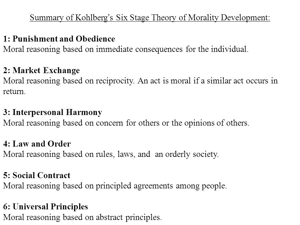 Summary of Kohlberg's Six Stage Theory of Morality Development: 1: Punishment and Obedience Moral reasoning based on immediate consequences for the in