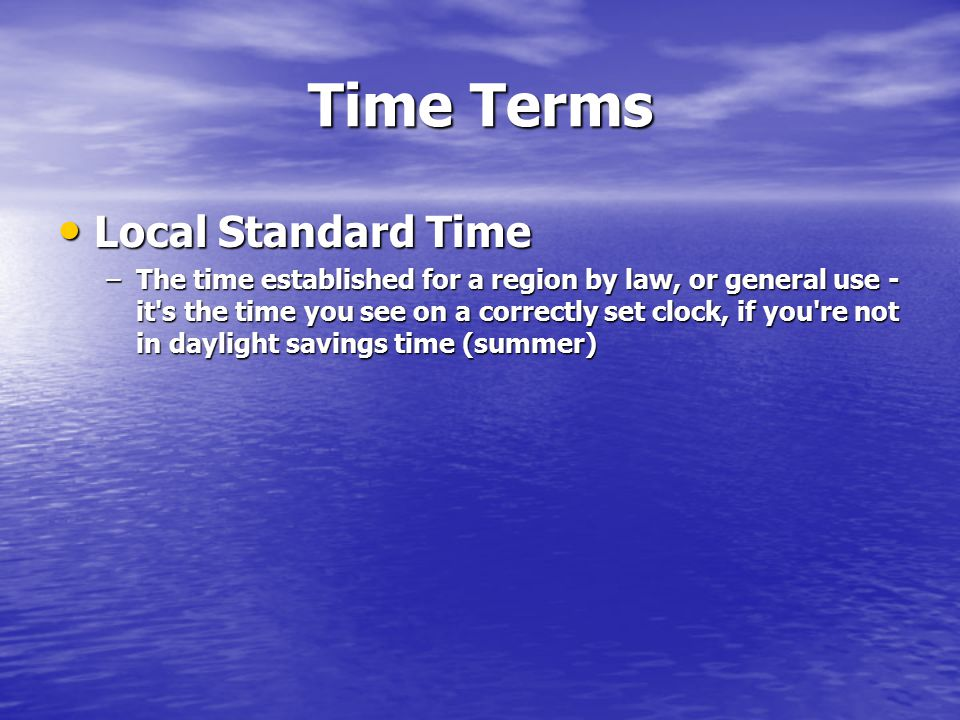Time Terms Local Standard Time Local Standard Time –The time established for a region by law, or general use - it's the time you see on a correctly se