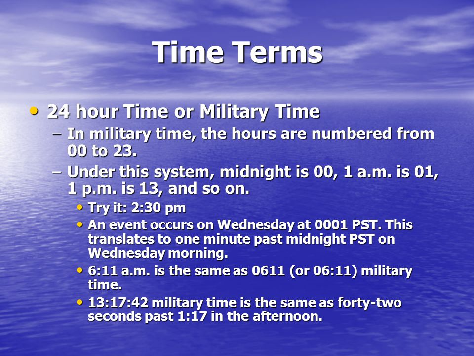 Time Terms 24 hour Time or Military Time 24 hour Time or Military Time –In military time, the hours are numbered from 00 to 23.