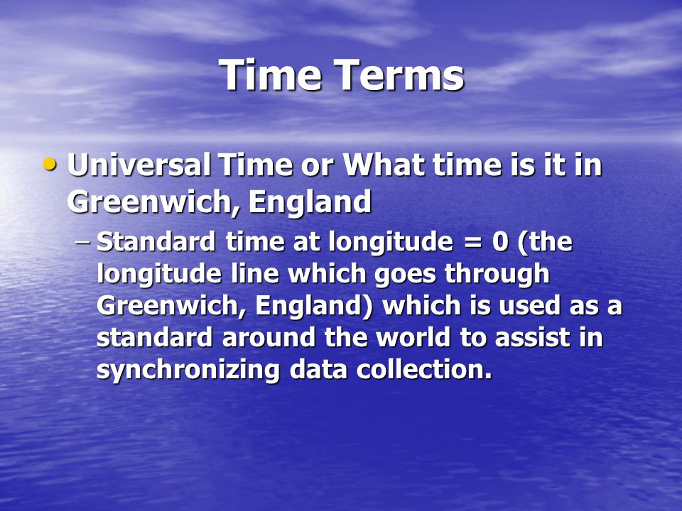 Time Terms Universal Time or What time is it in Greenwich, England Universal Time or What time is it in Greenwich, England –Standard time at longitude = 0 (the longitude line which goes through Greenwich, England) which is used as a standard around the world to assist in synchronizing data collection.