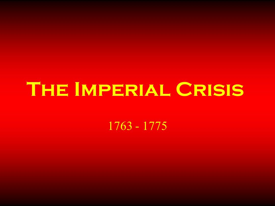 The Imperial Crisis 1763 - 1775